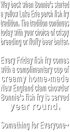 Way back when Bonnie's started  a yellow Lake Erie perch fish fry  tradition. The tradition continues  today with your choice of crispy breading or fluffy beer batter.  Every Friday fish fry comes  with a complimentary cup of creamy home-made  New England clam chowder Bonnie's fish fry is served  year round.  Something for Everyone~
